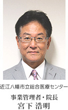 近江八幡医療センター 事業管理者・院長 宮下浩明